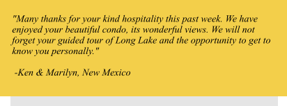 """Many thanks for your kind hospitality this past week. We have enjoyed your beautiful condo, its wonderful views. We will not forget your guided tour of Long Lake and the opportunity to get to know you personally.""    -Ken & Marilyn, New Mexico"